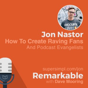 Jon Nastor on How To Create Raving Fans and Podcast Evangelists