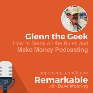 Glenn the Geek on How to Break All the Rules and Make Money Podcasting