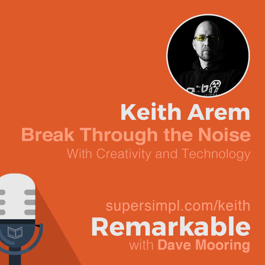 Keith Arem on How to Break Through the Noise with Technology and Creativity
