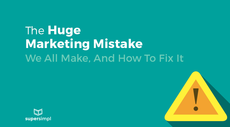 The Huge Marketing Mistake We All Make, And How To Fix It